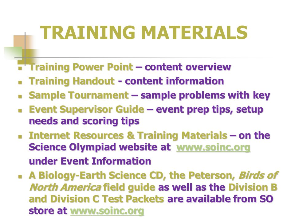 TRAINING MATERIALS Training Power Point – content overview Training Power Point – content overview Training Handout - content information Training Handout - content information Sample Tournament – sample problems with key Sample Tournament – sample problems with key Event Supervisor Guide – event prep tips, setup needs and scoring tips Event Supervisor Guide – event prep tips, setup needs and scoring tips Internet Resources & Training Materials – on the Science Olympiad website at www.soinc.org Internet Resources & Training Materials – on the Science Olympiad website at www.soinc.orgwww.soinc.org under Event Information A Biology-Earth Science CD, the Peterson, Birds of North America field guide as well as the Division B and Division C Test Packets are available from SO store at www.soinc.org A Biology-Earth Science CD, the Peterson, Birds of North America field guide as well as the Division B and Division C Test Packets are available from SO store at www.soinc.orgwww.soinc.org