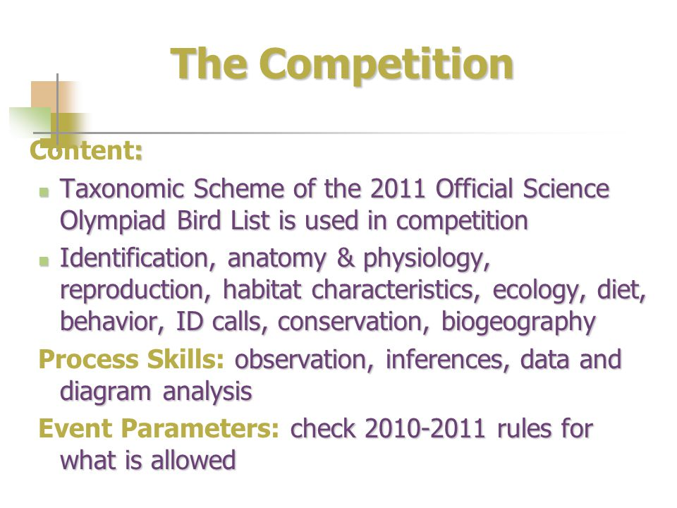 The Competition : Content: Taxonomic Scheme of the 2011 Official Science Olympiad Bird List is used in competition Taxonomic Scheme of the 2011 Official Science Olympiad Bird List is used in competition Identification, anatomy & physiology, reproduction, habitat characteristics, ecology, diet, behavior, ID calls, conservation, biogeography Identification, anatomy & physiology, reproduction, habitat characteristics, ecology, diet, behavior, ID calls, conservation, biogeography observation, inferences, data and diagram analysis Process Skills: observation, inferences, data and diagram analysis check 2010-2011 rules for what is allowed Event Parameters: check 2010-2011 rules for what is allowed
