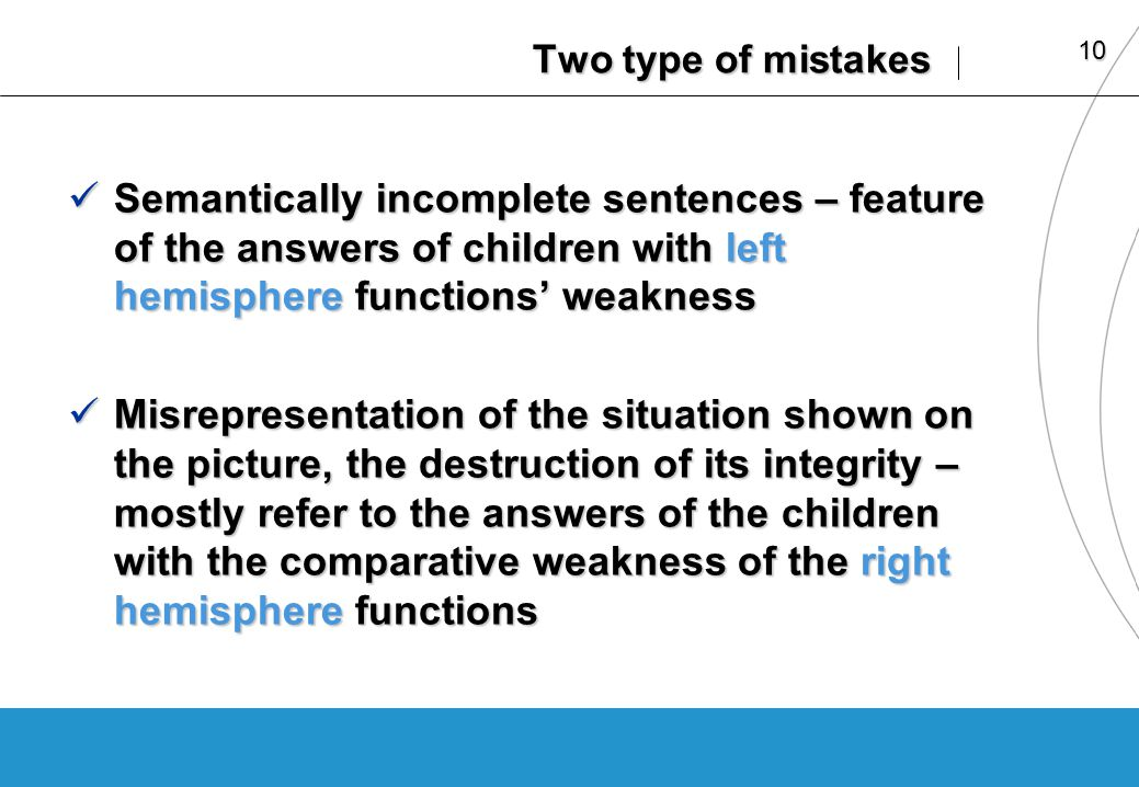 10 Two type of mistakes Semantically incomplete sentences – feature of the answers of children with left hemisphere functions weakness Semantically incomplete sentences – feature of the answers of children with left hemisphere functions weakness Misrepresentation of the situation shown on the picture, the destruction of its integrity – mostly refer to the answers of the children with the comparative weakness of the right hemisphere functions Misrepresentation of the situation shown on the picture, the destruction of its integrity – mostly refer to the answers of the children with the comparative weakness of the right hemisphere functions