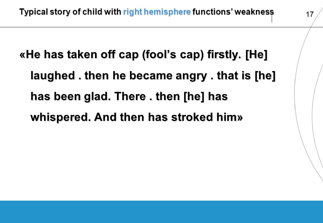 17 Typical story of child with right hemisphere functions weakness «He has taken off cap (fools cap) firstly.