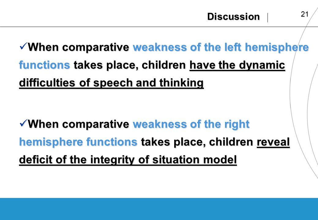 21 Discussion When comparative weakness of the left hemisphere functions takes place, children have the dynamic difficulties of speech and thinking When comparative weakness of the left hemisphere functions takes place, children have the dynamic difficulties of speech and thinking When comparative weakness of the right hemisphere functions takes place, children reveal deficit of the integrity of situation model When comparative weakness of the right hemisphere functions takes place, children reveal deficit of the integrity of situation model