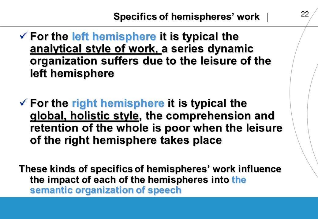 22 Specifics of hemispheres work For the left hemisphere it is typical the analytical style of work, a series dynamic organization suffers due to the leisure of the left hemisphere For the left hemisphere it is typical the analytical style of work, a series dynamic organization suffers due to the leisure of the left hemisphere For the right hemisphere it is typical the global, holistic style, the comprehension and retention of the whole is poor when the leisure of the right hemisphere takes place For the right hemisphere it is typical the global, holistic style, the comprehension and retention of the whole is poor when the leisure of the right hemisphere takes place These kinds of specifics of hemispheres work influence the impact of each of the hemispheres into the semantic organization of speech