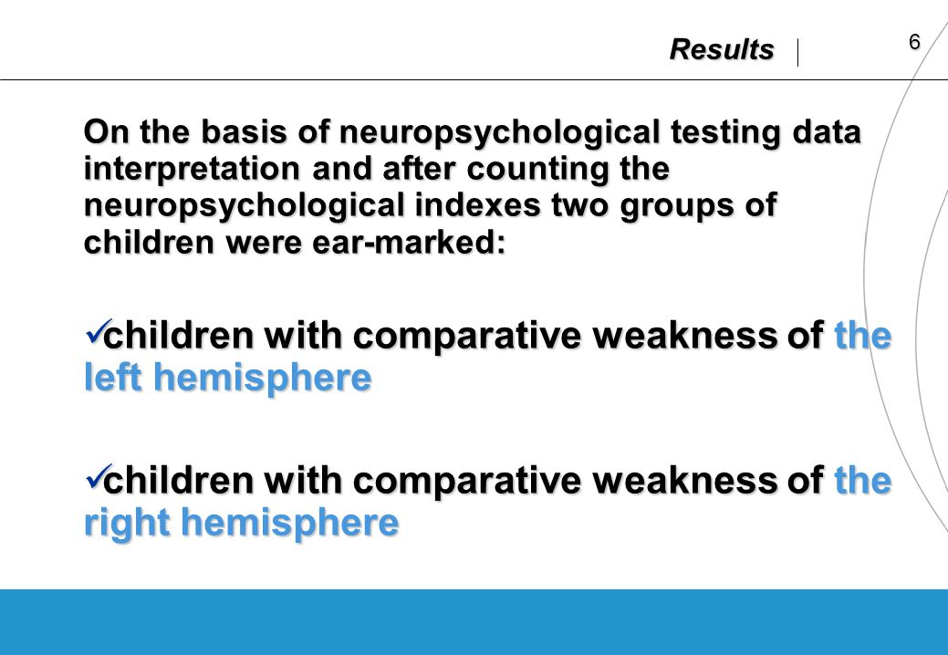 6 Results On the basis of neuropsychological testing data interpretation and after counting the neuropsychological indexes two groups of children were ear-marked: children with comparative weakness of the left hemisphere children with comparative weakness of the left hemisphere children with comparative weakness of the right hemisphere children with comparative weakness of the right hemisphere