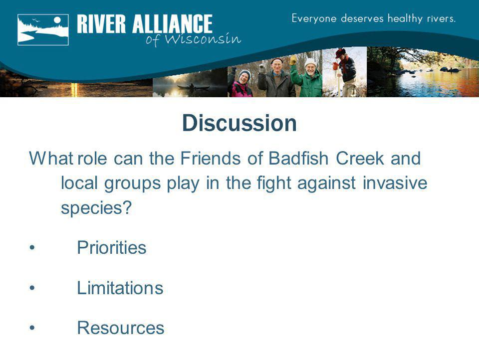 Discussion What role can the Friends of Badfish Creek and local groups play in the fight against invasive species? Priorities Limitations Resources