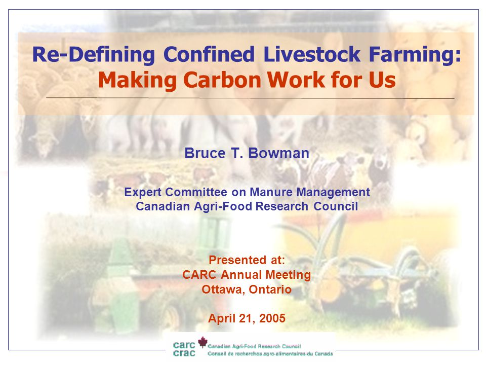 Re-Defining Confined Livestock Farming: Making Carbon Work for Us Bruce T. Bowman Expert Committee on Manure Management Canadian Agri-Food Research Co