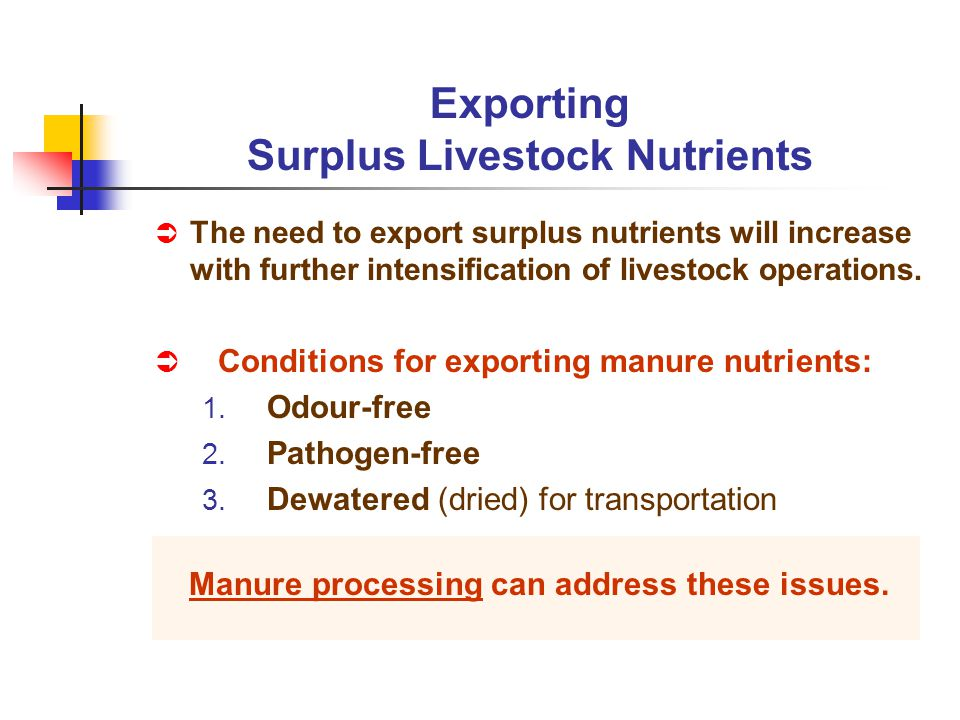 Conditions for exporting manure nutrients: 1. Odour-free 2. Pathogen-free 3. Dewatered (dried) for transportation Manure processing can address these