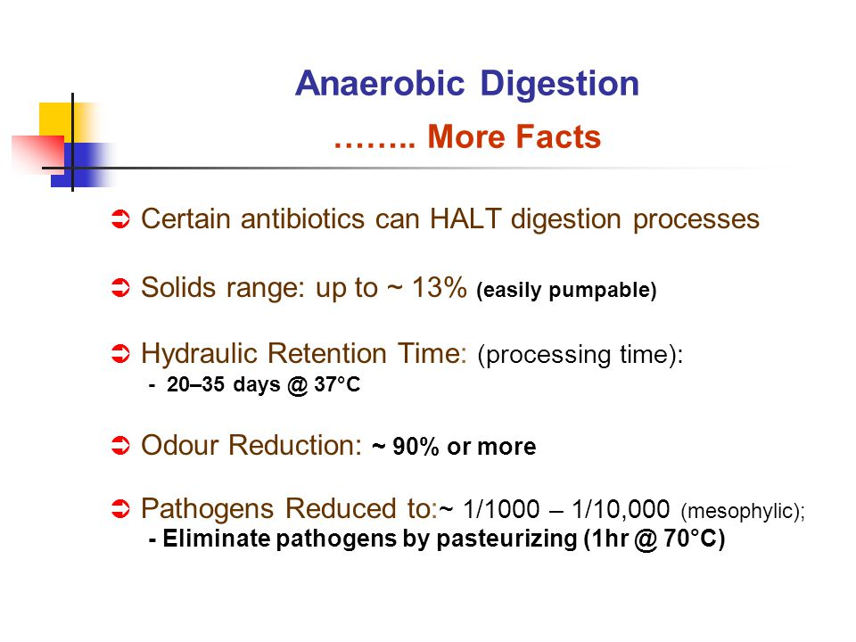 Certain antibiotics can HALT digestion processes Solids range: up to ~ 13% (easily pumpable) Hydraulic Retention Time: (processing time): - 20–35 days @ 37°C Odour Reduction: ~ 90% or more Pathogens Reduced to: ~ 1/1000 – 1/10,000 (mesophylic); - Eliminate pathogens by pasteurizing (1hr @ 70°C) Anaerobic Digestion ……..