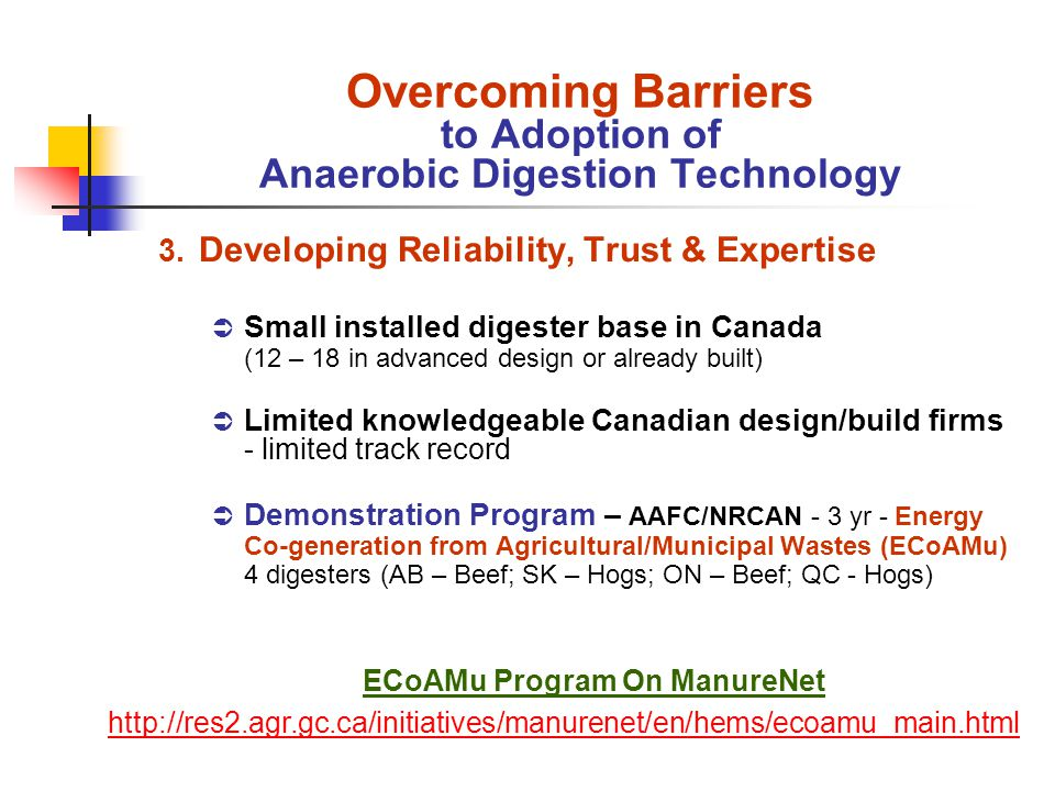3. Developing Reliability, Trust & Expertise Small installed digester base in Canada (12 – 18 in advanced design or already built) Limited knowledgeab