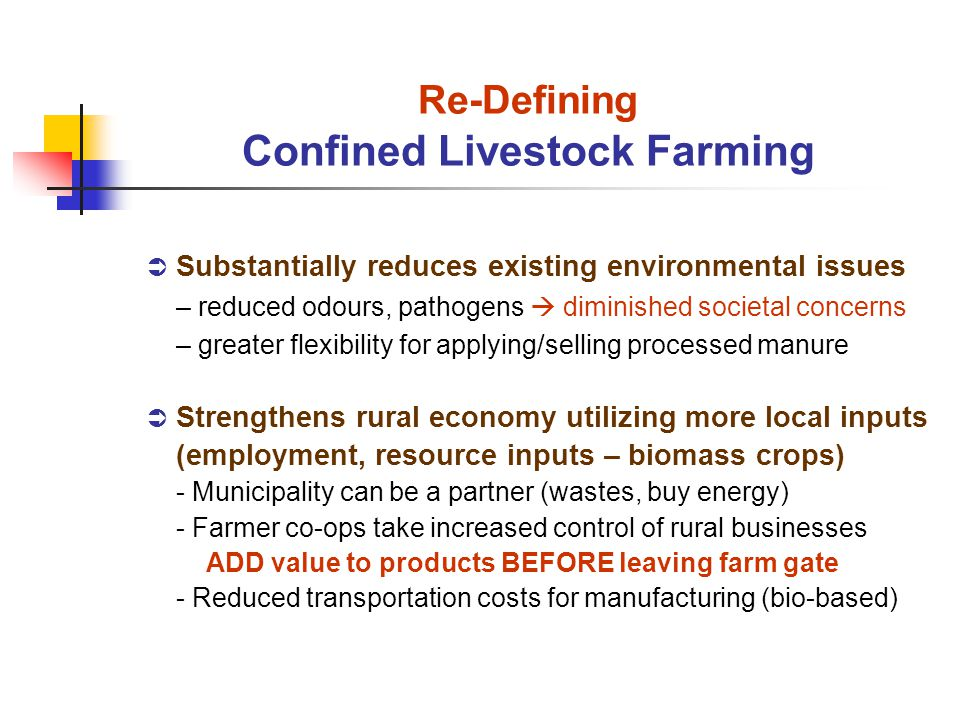 Substantially reduces existing environmental issues – reduced odours, pathogens diminished societal concerns – greater flexibility for applying/selling processed manure Strengthens rural economy utilizing more local inputs (employment, resource inputs – biomass crops) - Municipality can be a partner (wastes, buy energy) - Farmer co-ops take increased control of rural businesses ADD value to products BEFORE leaving farm gate - Reduced transportation costs for manufacturing (bio-based) Re-Defining Confined Livestock Farming