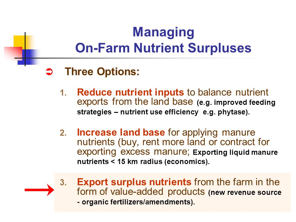 Three Options: 1. Reduce nutrient inputs to balance nutrient exports from the land base (e.g. improved feeding strategies – nutrient use efficiency e.