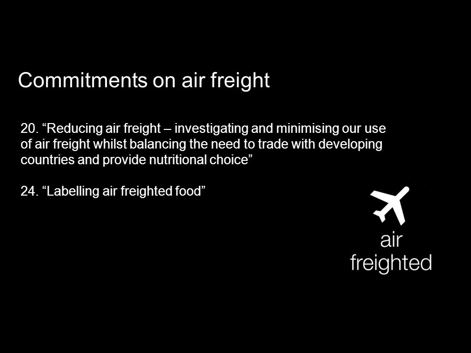 Commitments on air freight 20. Reducing air freight – investigating and minimising our use of air freight whilst balancing the need to trade with deve