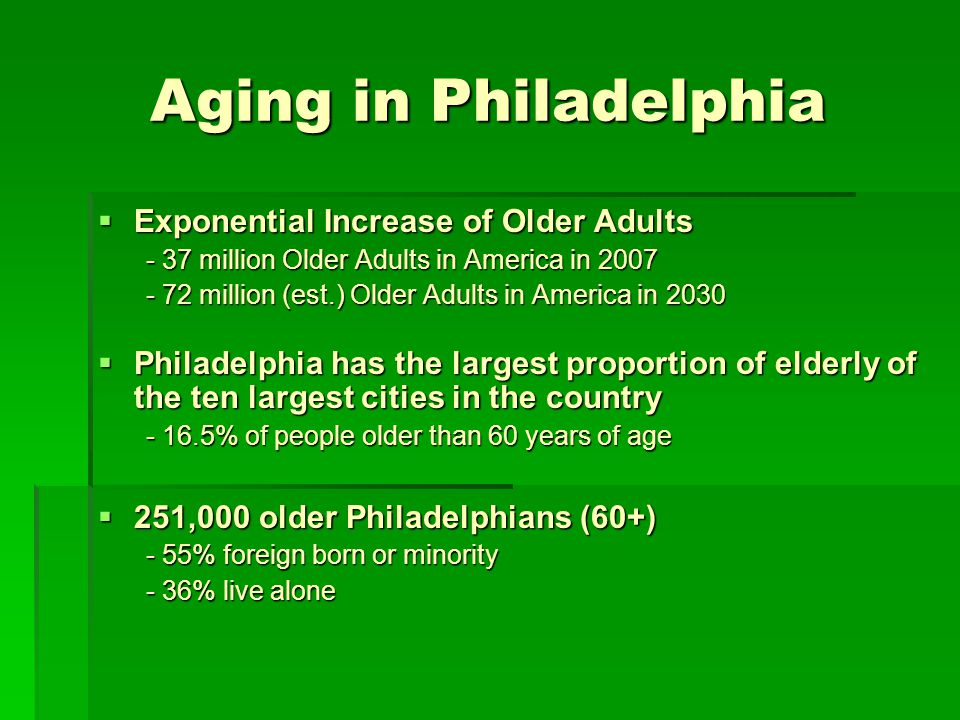 Aging in Philadelphia Philadelphia is neighborhood based Philadelphia is neighborhood based - 26 different neighborhoods Aging in Place Aging in Place - Client preferred & cost effective - Beneficial to mental health Barriers to independence: - 50% of seniors live within 200% poverty level Barriers to independence: - 50% of seniors live within 200% poverty level - Functional Limitations: Seniors (60%) struggle with at least one ADL and/or IADL - Physical limitations increases risk for social isolation & depression - Physical limitations increases risk for social isolation & depression - 36% cannot access a car - 36% cannot access a car - Financial stress causing them to skip meals (9%) - Financial stress causing them to skip meals (9%)