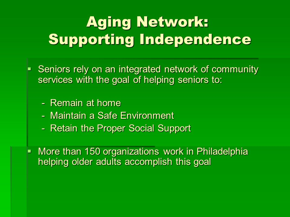 Aging Network: Supporting Independence Seniors rely on an integrated network of community services with the goal of helping seniors to: Seniors rely on an integrated network of community services with the goal of helping seniors to: - Remain at home - Maintain a Safe Environment - Retain the Proper Social Support More than 150 organizations work in Philadelphia helping older adults accomplish this goal More than 150 organizations work in Philadelphia helping older adults accomplish this goal