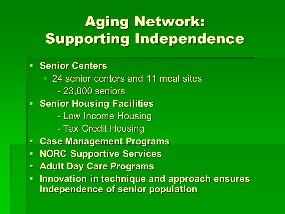 Aging Network: Supporting Independence Senior Centers Senior Centers 24 senior centers and 11 meal sites 24 senior centers and 11 meal sites - 23,000 seniors Senior Housing Facilities Senior Housing Facilities - Low Income Housing - Tax Credit Housing Case Management Programs Case Management Programs NORC Supportive Services NORC Supportive Services Adult Day Care Programs Adult Day Care Programs Innovation in technique and approach ensures independence of senior population Innovation in technique and approach ensures independence of senior population