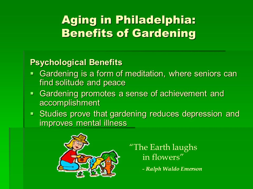 Aging in Philadelphia: Benefits of Gardening Psychological Benefits Gardening is a form of meditation, where seniors can find solitude and peace Gardening is a form of meditation, where seniors can find solitude and peace Gardening promotes a sense of achievement and accomplishment Gardening promotes a sense of achievement and accomplishment Studies prove that gardening reduces depression and improves mental illness Studies prove that gardening reduces depression and improves mental illness The Earth laughs in flowers - Ralph Waldo Emerson