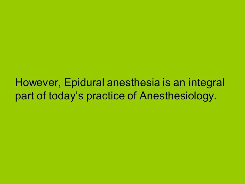However, Epidural anesthesia is an integral part of todays practice of Anesthesiology.