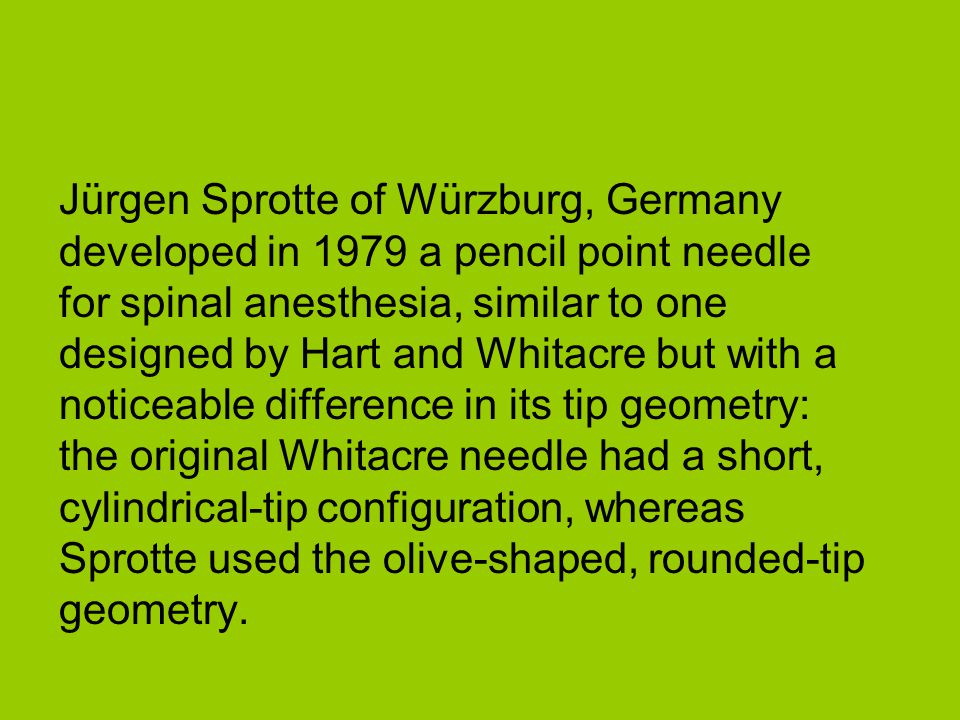 Jürgen Sprotte of Würzburg, Germany developed in 1979 a pencil point needle for spinal anesthesia, similar to one designed by Hart and Whitacre but wi