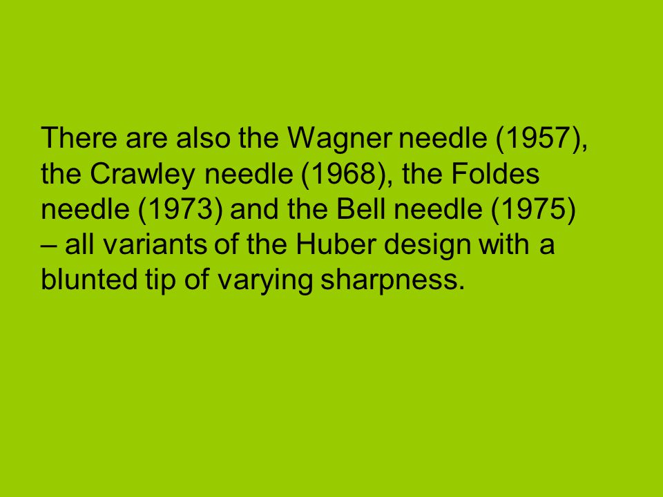 There are also the Wagner needle (1957), the Crawley needle (1968), the Foldes needle (1973) and the Bell needle (1975) – all variants of the Huber de