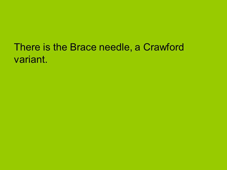 There is the Brace needle, a Crawford variant.