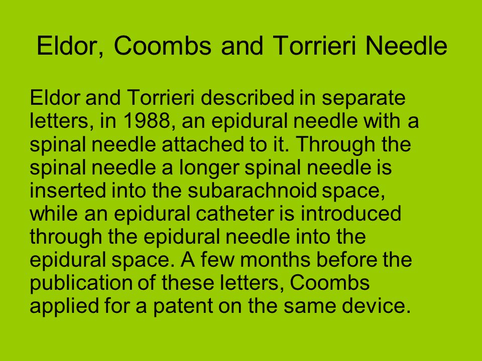 Eldor, Coombs and Torrieri Needle Eldor and Torrieri described in separate letters, in 1988, an epidural needle with a spinal needle attached to it. T