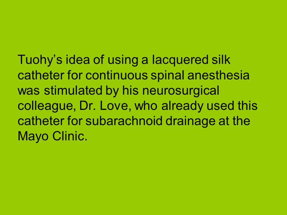Tuohys idea of using a lacquered silk catheter for continuous spinal anesthesia was stimulated by his neurosurgical colleague, Dr. Love, who already u