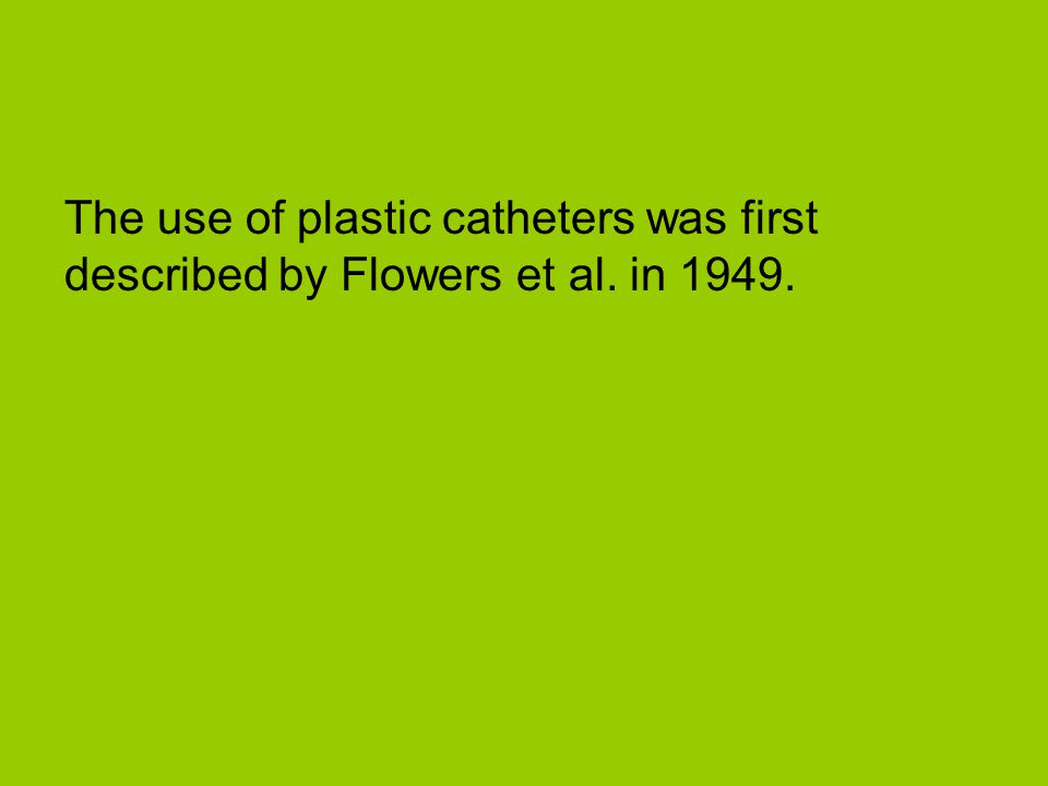The use of plastic catheters was first described by Flowers et al. in 1949.