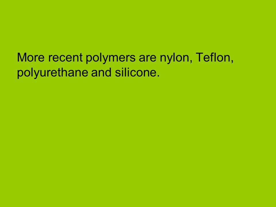 More recent polymers are nylon, Teflon, polyurethane and silicone.