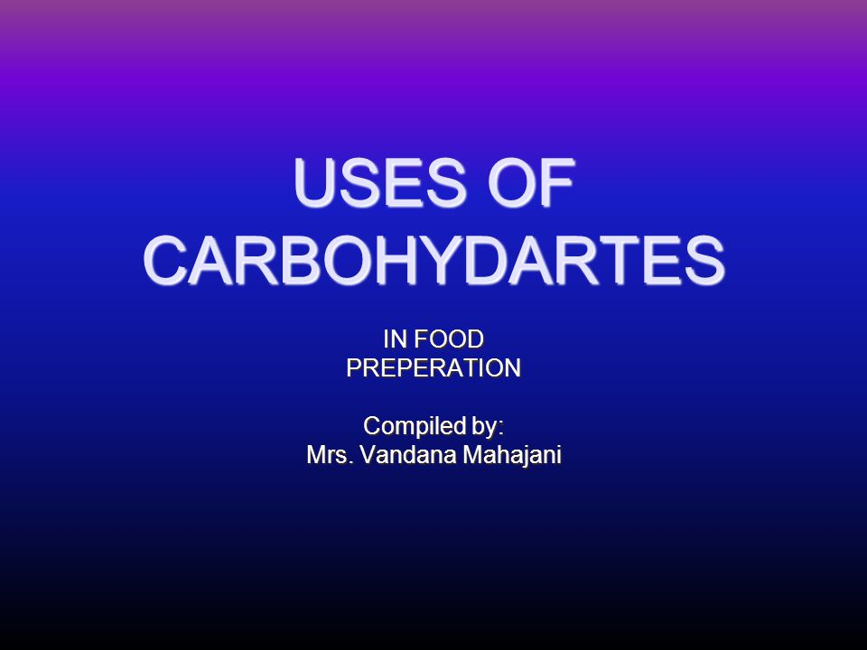 USES OF CARBOHYDARTES IN FOOD PREPERATION Compiled by: Mrs. Vandana Mahajani