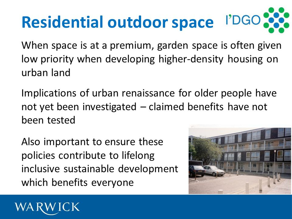 Residential outdoor space When space is at a premium, garden space is often given low priority when developing higher-density housing on urban land Implications of urban renaissance for older people have not yet been investigated – claimed benefits have not been tested Also important to ensure these policies contribute to lifelong inclusive sustainable development which benefits everyone