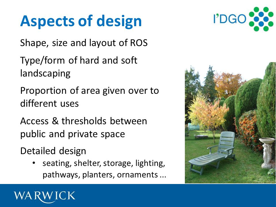 Aspects of design Shape, size and layout of ROS Type/form of hard and soft landscaping Proportion of area given over to different uses Access & thresholds between public and private space Detailed design seating, shelter, storage, lighting, pathways, planters, ornaments...