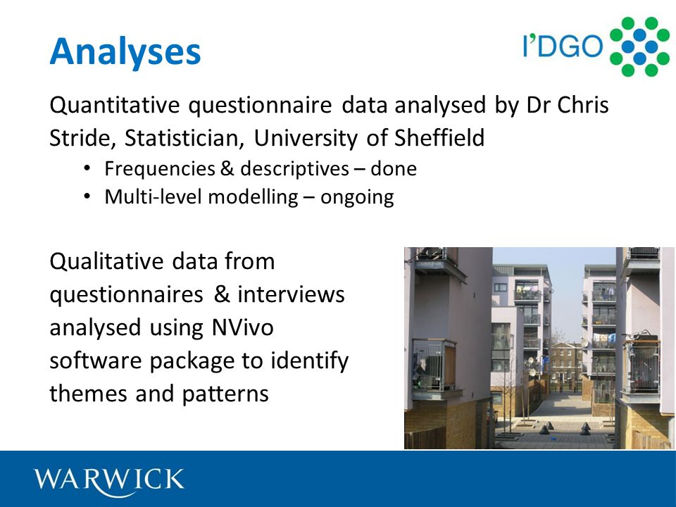 Analyses Quantitative questionnaire data analysed by Dr Chris Stride, Statistician, University of Sheffield Frequencies & descriptives – done Multi-level modelling – ongoing Qualitative data from questionnaires & interviews analysed using NVivo software package to identify themes and patterns
