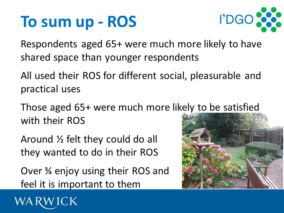 To sum up - ROS Respondents aged 65+ were much more likely to have shared space than younger respondents All used their ROS for different social, pleasurable and practical uses Those aged 65+ were much more likely to be satisfied with their ROS Around ½ felt they could do all they wanted to do in their ROS Over ¾ enjoy using their ROS and feel it is important to them