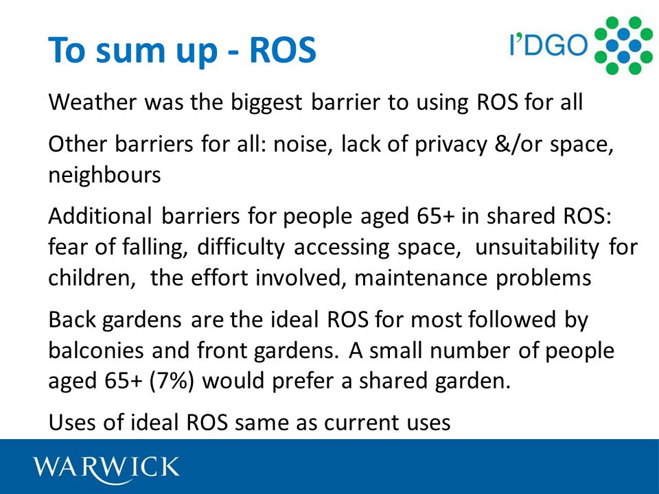 To sum up - ROS Weather was the biggest barrier to using ROS for all Other barriers for all: noise, lack of privacy &/or space, neighbours Additional barriers for people aged 65+ in shared ROS: fear of falling, difficulty accessing space, unsuitability for children, the effort involved, maintenance problems Back gardens are the ideal ROS for most followed by balconies and front gardens.