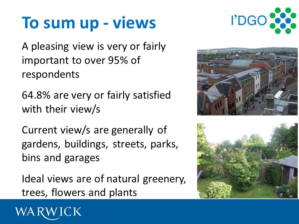 To sum up - views A pleasing view is very or fairly important to over 95% of respondents 64.8% are very or fairly satisfied with their view/s Current view/s are generally of gardens, buildings, streets, parks, bins and garages Ideal views are of natural greenery, trees, flowers and plants