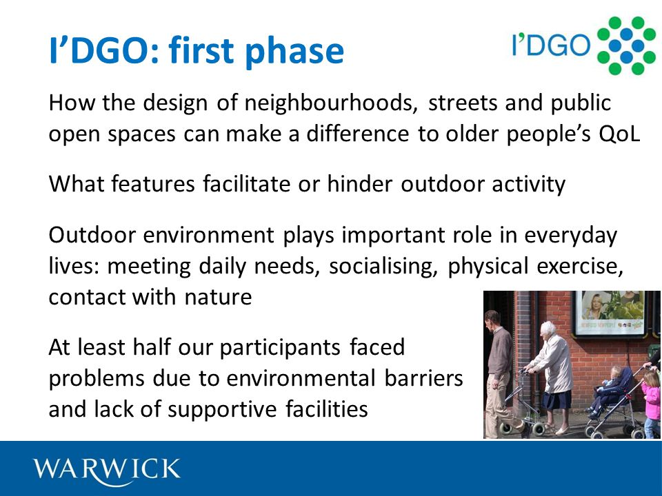 IDGO: first phase How the design of neighbourhoods, streets and public open spaces can make a difference to older peoples QoL What features facilitate or hinder outdoor activity Outdoor environment plays important role in everyday lives: meeting daily needs, socialising, physical exercise, contact with nature At least half our participants faced problems due to environmental barriers and lack of supportive facilities