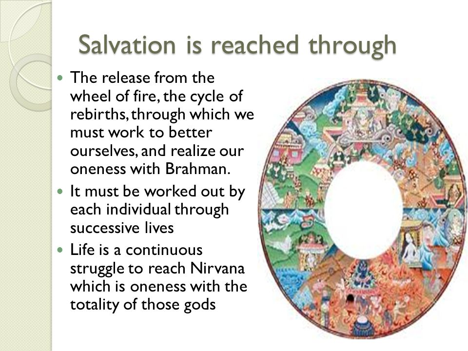 Salvation is reached through The release from the wheel of fire, the cycle of rebirths, through which we must work to better ourselves, and realize ou