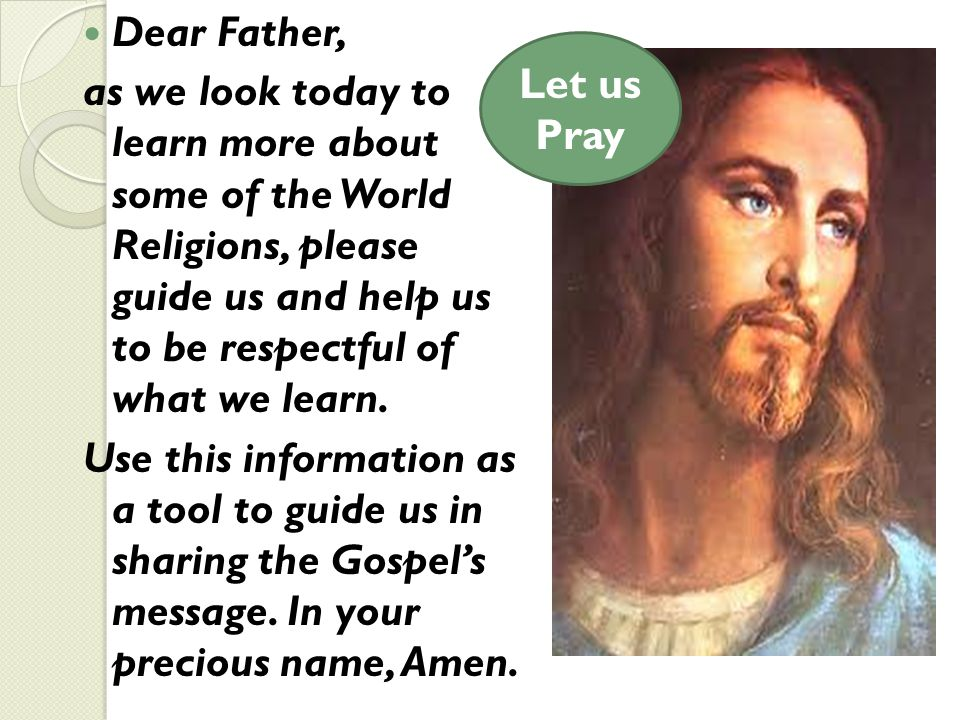 Dear Father, as we look today to learn more about some of the World Religions, please guide us and help us to be respectful of what we learn. Use this