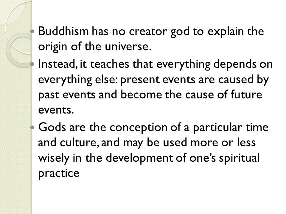 Buddhism has no creator god to explain the origin of the universe. Instead, it teaches that everything depends on everything else: present events are