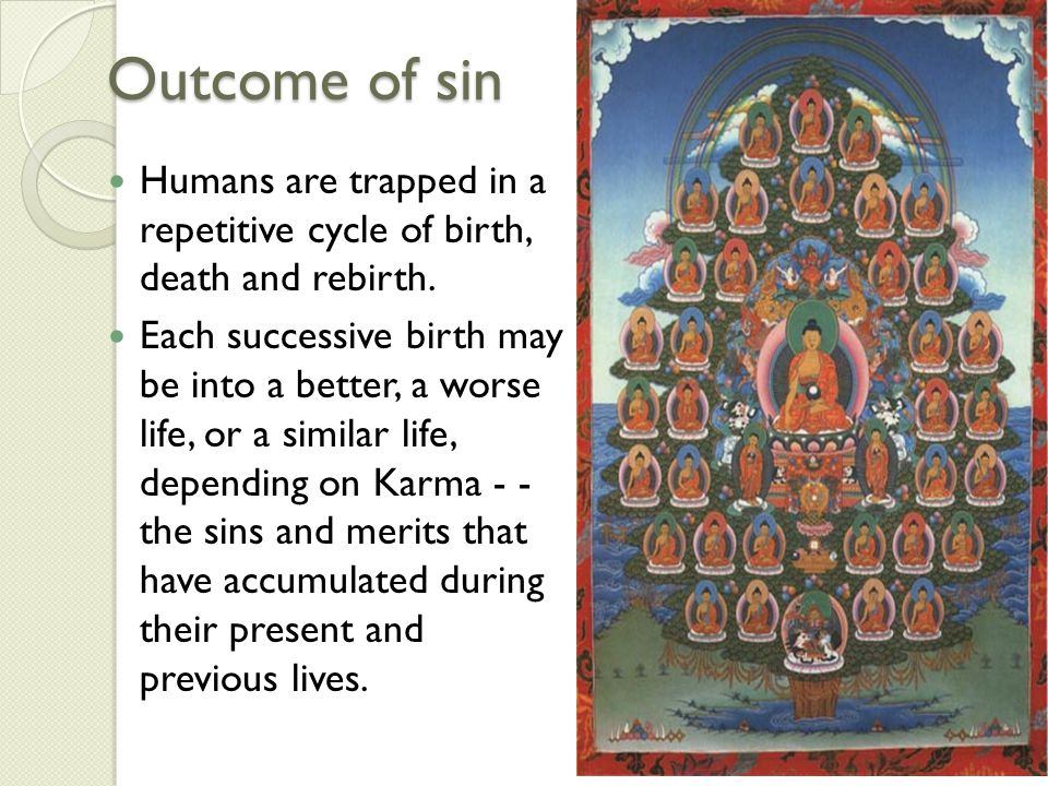 Outcome of sin Humans are trapped in a repetitive cycle of birth, death and rebirth. Each successive birth may be into a better, a worse life, or a si