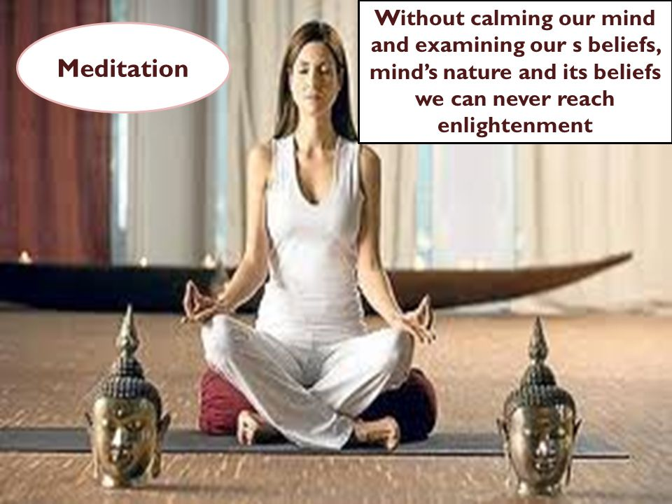 Without calming our mind and examining our s beliefs, minds nature and its beliefs we can never reach enlightenment Meditation
