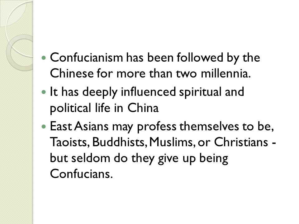 Confucianism has been followed by the Chinese for more than two millennia. It has deeply influenced spiritual and political life in China East Asians