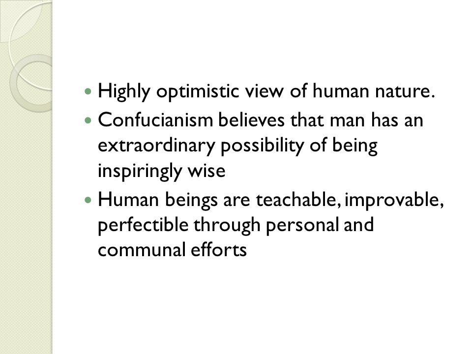 Highly optimistic view of human nature. Confucianism believes that man has an extraordinary possibility of being inspiringly wise Human beings are tea