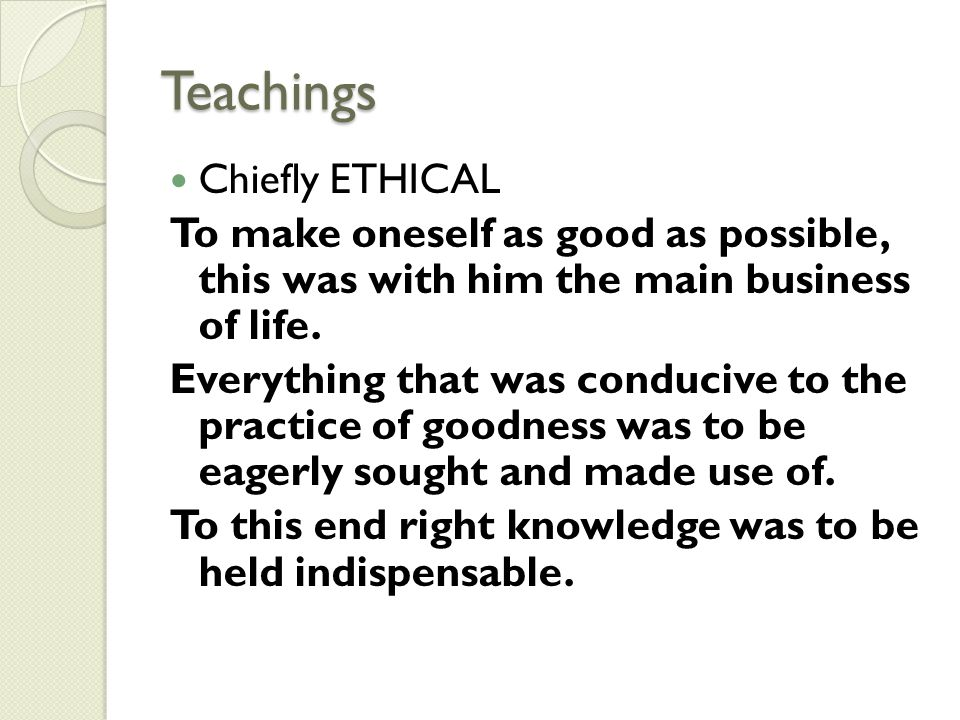 Teachings Chiefly ETHICAL To make oneself as good as possible, this was with him the main business of life. Everything that was conducive to the pract