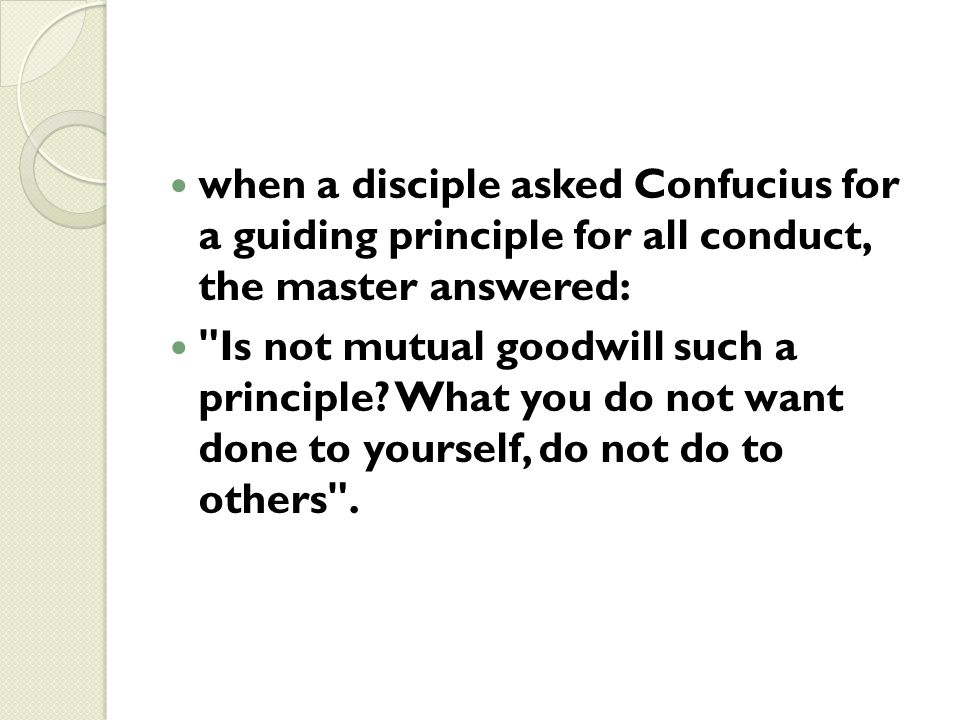 when a disciple asked Confucius for a guiding principle for all conduct, the master answered: