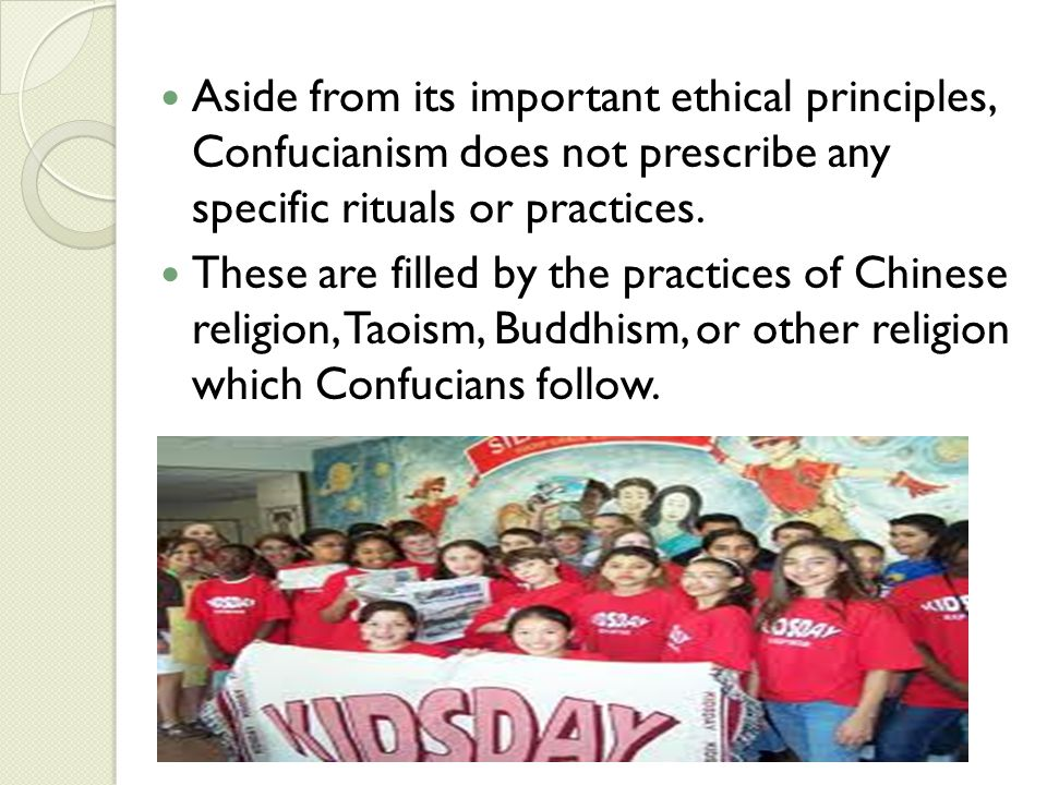 Aside from its important ethical principles, Confucianism does not prescribe any specific rituals or practices. These are filled by the practices of C