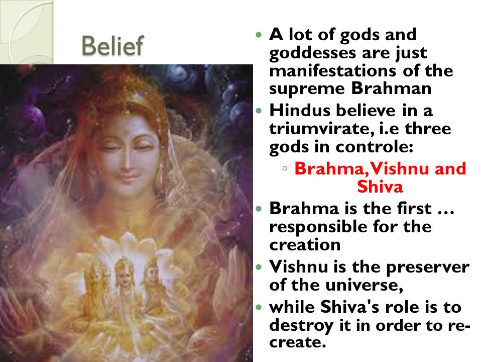 Belief A lot of gods and goddesses are just manifestations of the supreme Brahman Hindus believe in a triumvirate, i.e three gods in controle: Brahma,