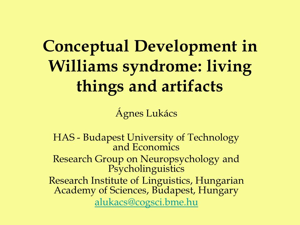 Conceptual Development in Williams syndrome: living things and artifacts Ágnes Lukács HAS - Budapest University of Technology and Economics Research Group on Neuropsychology and Psycholinguistics Research Institute of Linguistics, Hungarian Academy of Sciences, Budapest, Hungary alukacs@cogsci.bme.hu