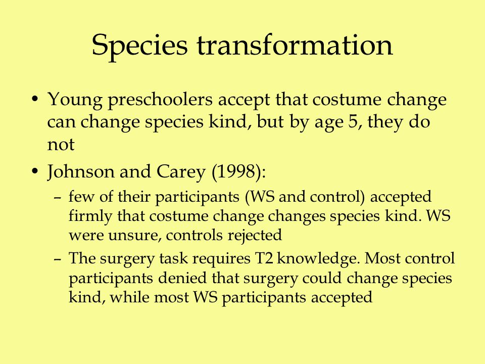 Species transformation Young preschoolers accept that costume change can change species kind, but by age 5, they do not Johnson and Carey (1998): –few of their participants (WS and control) accepted firmly that costume change changes species kind.