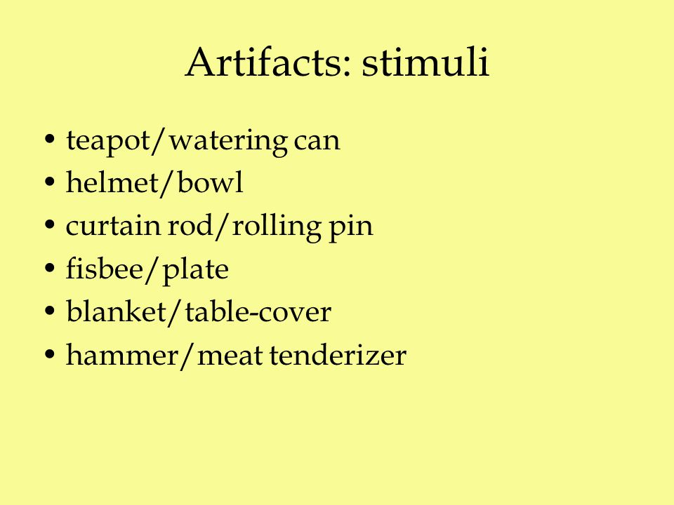 Artifacts: stimuli teapot/watering can helmet/bowl curtain rod/rolling pin fisbee/plate blanket/table-cover hammer/meat tenderizer