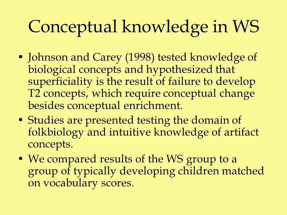 Conceptual knowledge in WS Johnson and Carey (1998) tested knowledge of biological concepts and hypothesized that superficiality is the result of failure to develop T2 concepts, which require conceptual change besides conceptual enrichment.